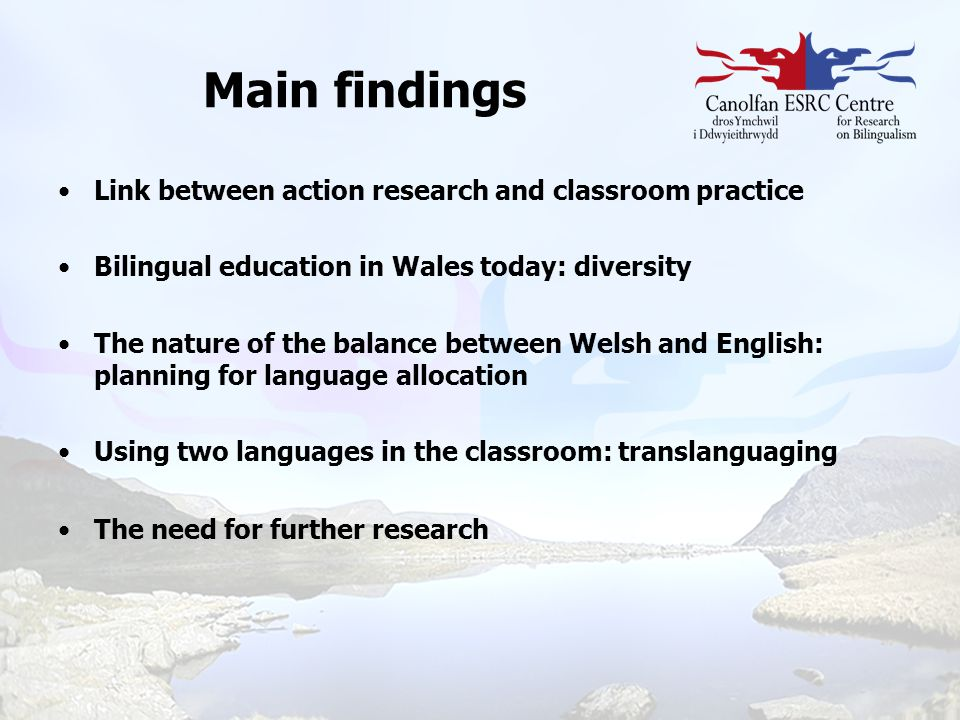 Main findings Link between action research and classroom practice Bilingual education in Wales today: diversity The nature of the balance between Wels