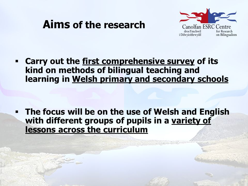 Aims of the research  Carry out the first comprehensive survey of its kind on methods of bilingual teaching and learning in Welsh primary and seconda