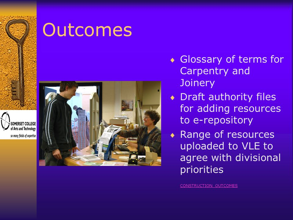 Outcomes  Glossary of terms for Carpentry and Joinery  Draft authority files for adding resources to e-repository  Range of resources uploaded to VLE to agree with divisional priorities CONSTRUCTION OUTCOMES