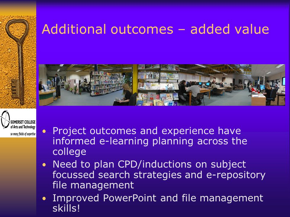 Additional outcomes – added value Project outcomes and experience have informed e-learning planning across the college Need to plan CPD/inductions on subject focussed search strategies and e-repository file management Improved PowerPoint and file management skills!
