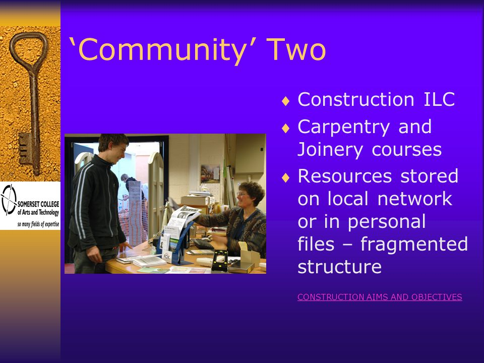 'Community' Two  Construction ILC  Carpentry and Joinery courses  Resources stored on local network or in personal files – fragmented structure CONSTRUCTION AIMS AND OBJECTIVES