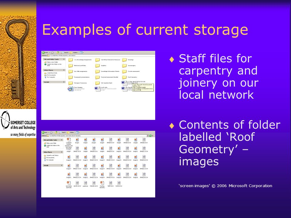 Examples of current storage  Staff files for carpentry and joinery on our local network  Contents of folder labelled 'Roof Geometry' – images 'screen images' © 2006 Microsoft Corporation