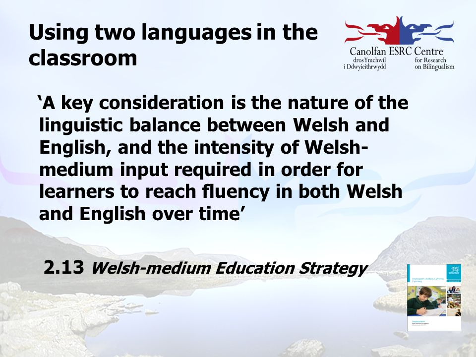Using two languages in the classroom 'A key consideration is the nature of the linguistic balance between Welsh and English, and the intensity of Wels