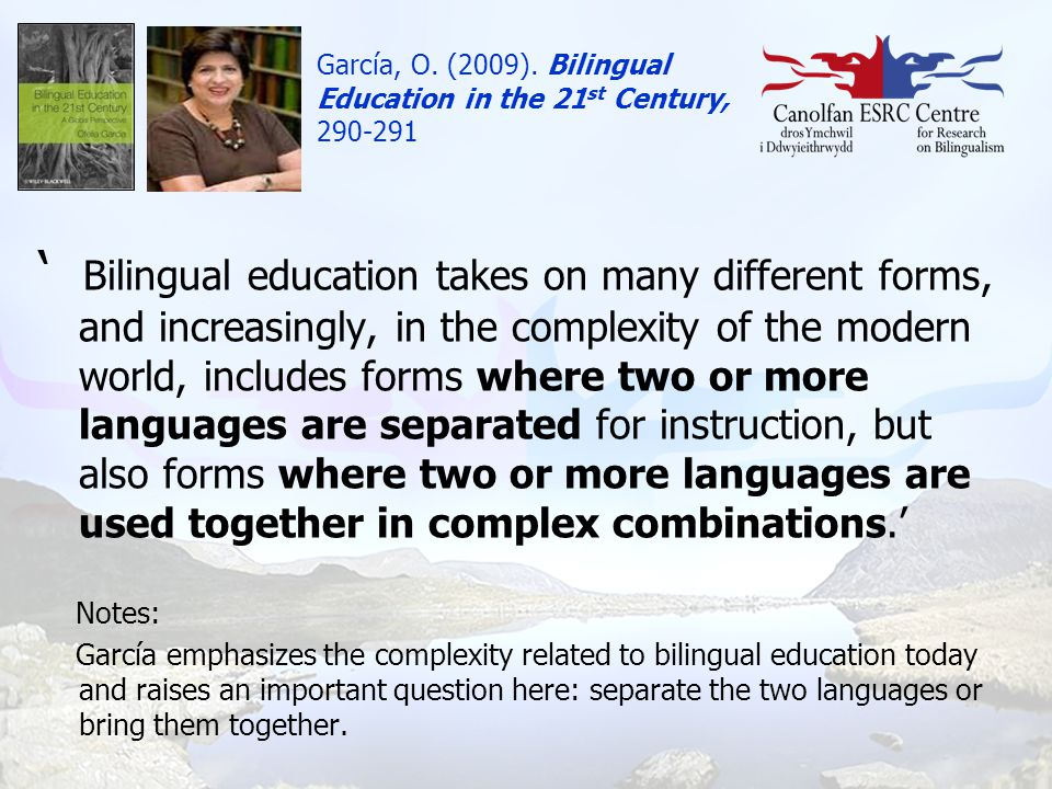 García, O. (2009). Bilingual Education in the 21 st Century, 290-291 ' Bilingual education takes on many different forms, and increasingly, in the com