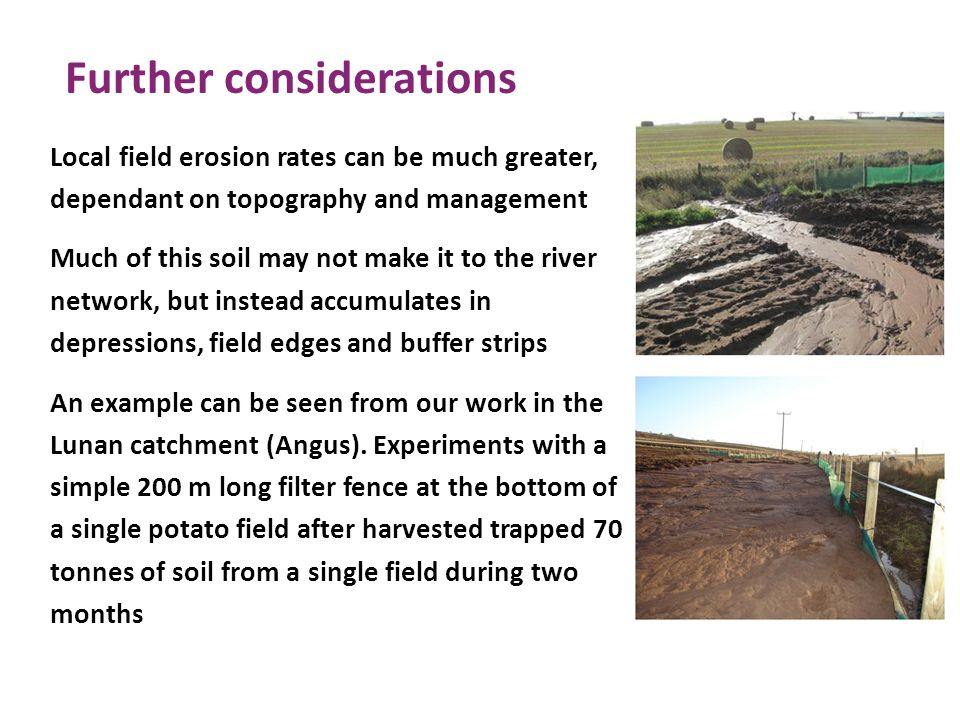 Further considerations Local field erosion rates can be much greater, dependant on topography and management Much of this soil may not make it to the river network, but instead accumulates in depressions, field edges and buffer strips An example can be seen from our work in the Lunan catchment (Angus).