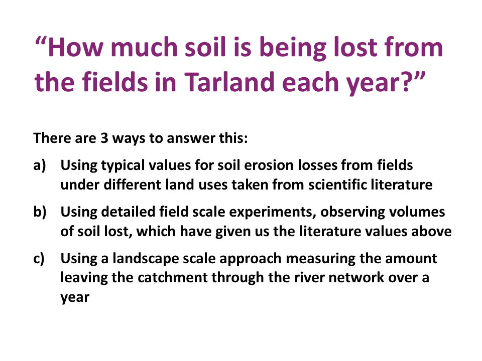 How much soil is being lost from the fields in Tarland each year There are 3 ways to answer this: a)Using typical values for soil erosion losses from fields under different land uses taken from scientific literature b)Using detailed field scale experiments, observing volumes of soil lost, which have given us the literature values above c)Using a landscape scale approach measuring the amount leaving the catchment through the river network over a year