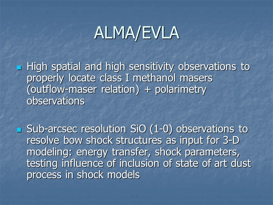 ALMA/EVLA High spatial and high sensitivity observations to properly locate class I methanol masers (outflow-maser relation) + polarimetry observations High spatial and high sensitivity observations to properly locate class I methanol masers (outflow-maser relation) + polarimetry observations Sub-arcsec resolution SiO (1-0) observations to resolve bow shock structures as input for 3-D modeling: energy transfer, shock parameters, testing influence of inclusion of state of art dust process in shock models Sub-arcsec resolution SiO (1-0) observations to resolve bow shock structures as input for 3-D modeling: energy transfer, shock parameters, testing influence of inclusion of state of art dust process in shock models