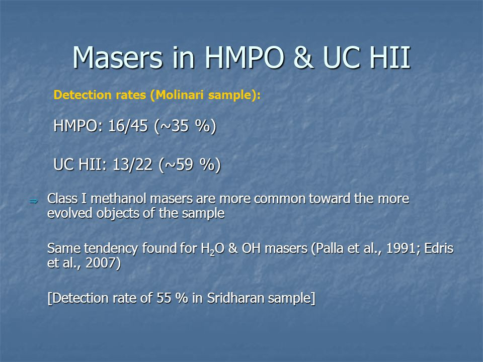 Masers in HMPO & UC HII  Class I methanol masers are more common toward the more evolved objects of the sample Same tendency found for H 2 O & OH masers (Palla et al., 1991; Edris et al., 2007) [Detection rate of 55 % in Sridharan sample] Detection rates (Molinari sample): HMPO: 16/45 (~35 %) UC HII: 13/22 (~59 %)
