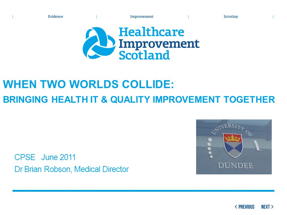 CPSE June 2011 Dr Brian Robson, Medical Director WHEN TWO WORLDS COLLIDE: BRINGING HEALTH IT & QUALITY IMPROVEMENT TOGETHER