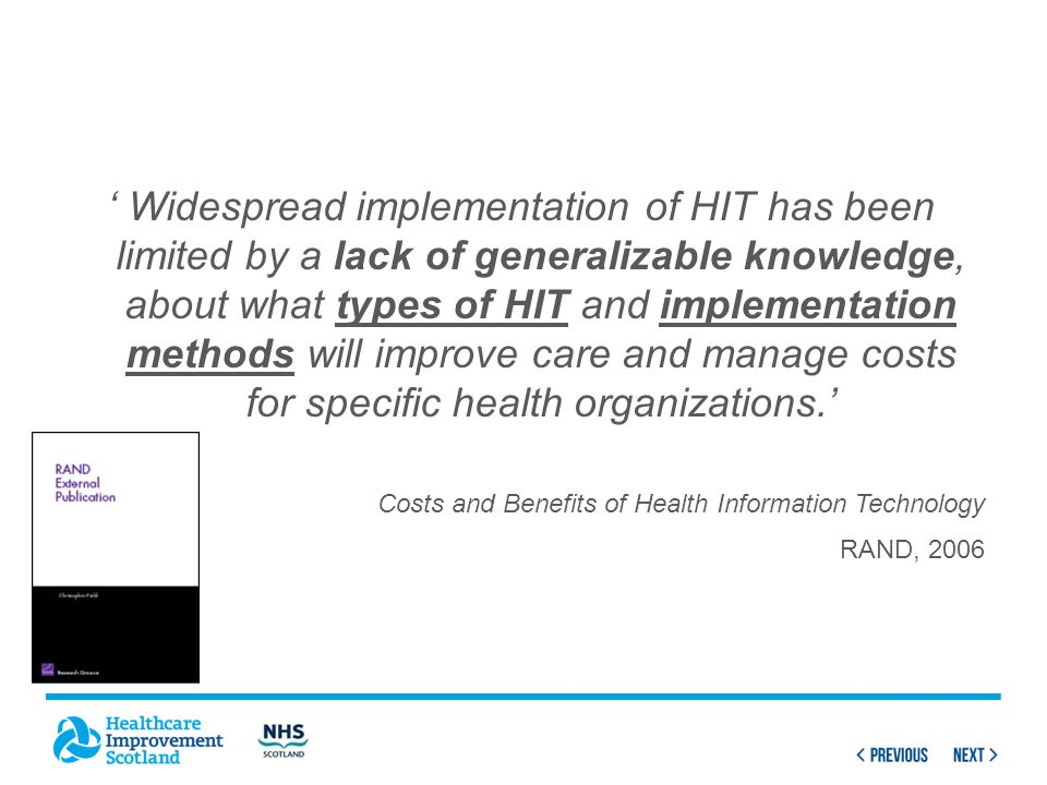 ' Widespread implementation of HIT has been limited by a lack of generalizable knowledge, about what types of HIT and implementation methods will improve care and manage costs for specific health organizations.' Costs and Benefits of Health Information Technology RAND, 2006