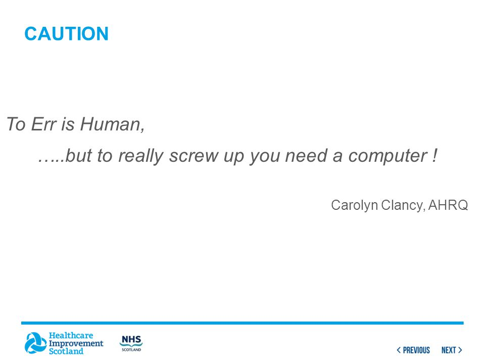 CAUTION To Err is Human, …..but to really screw up you need a computer ! Carolyn Clancy, AHRQ