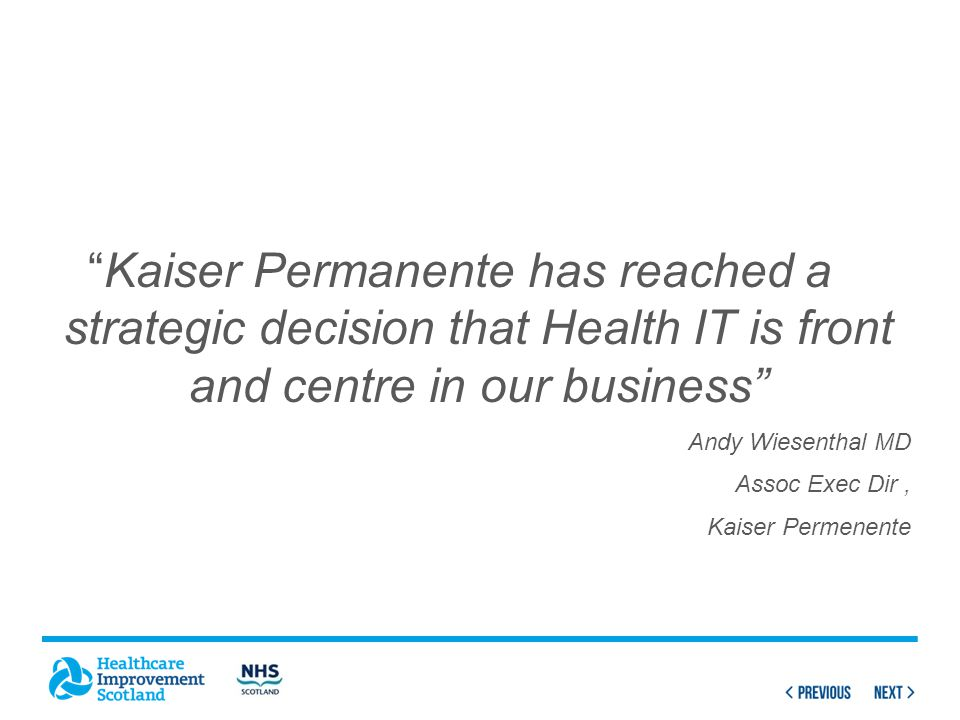 Kaiser Permanente has reached a strategic decision that Health IT is front and centre in our business Andy Wiesenthal MD Assoc Exec Dir, Kaiser Permenente