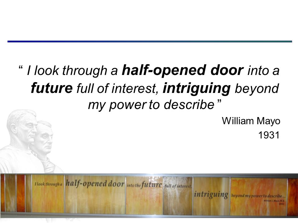 I look through a half-opened door into a future full of interest, intriguing beyond my power to describe William Mayo 1931