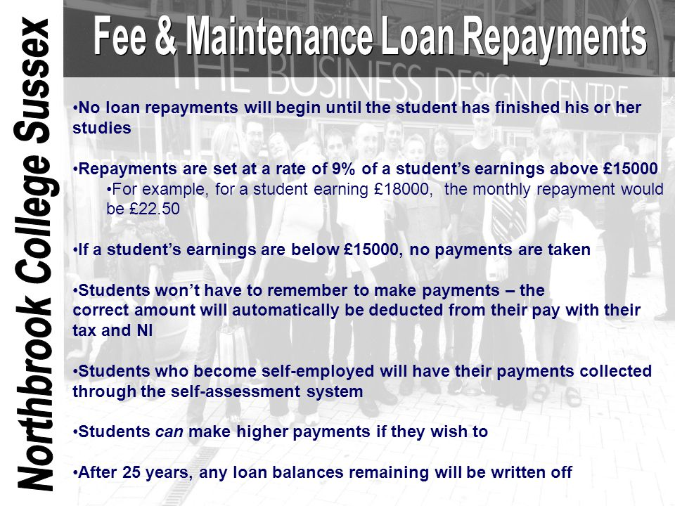 No loan repayments will begin until the student has finished his or her studies Repayments are set at a rate of 9% of a student's earnings above £1500