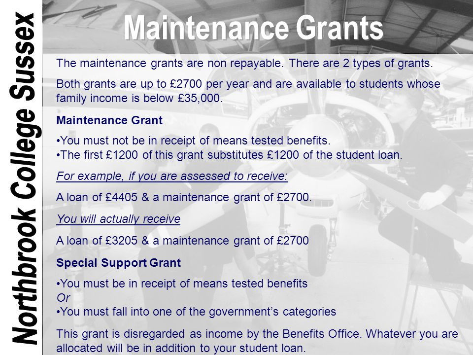The maintenance grants are non repayable. There are 2 types of grants. Both grants are up to £2700 per year and are available to students whose family