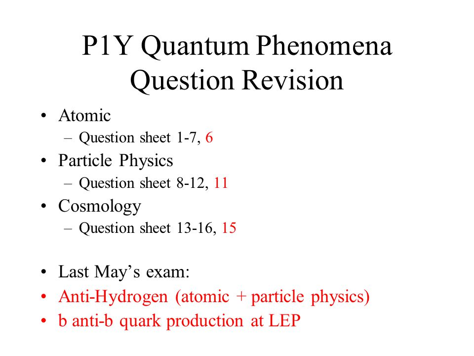 P1Y Quantum Phenomena Question Revision Atomic –Question sheet 1-7, 6 Particle Physics –Question sheet 8-12, 11 Cosmology –Question sheet 13-16, 15 Last May's exam: Anti-Hydrogen (atomic + particle physics) b anti-b quark production at LEP