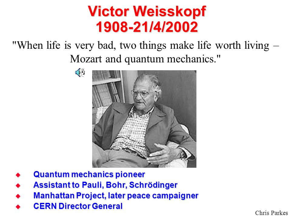 Chris Parkes Victor Weisskopf 1908-21/4/2002  Quantum mechanics pioneer  Assistant to Pauli, Bohr, Schrödinger  Manhattan Project, later peace campaigner  CERN Director General When life is very bad, two things make life worth living – Mozart and quantum mechanics.