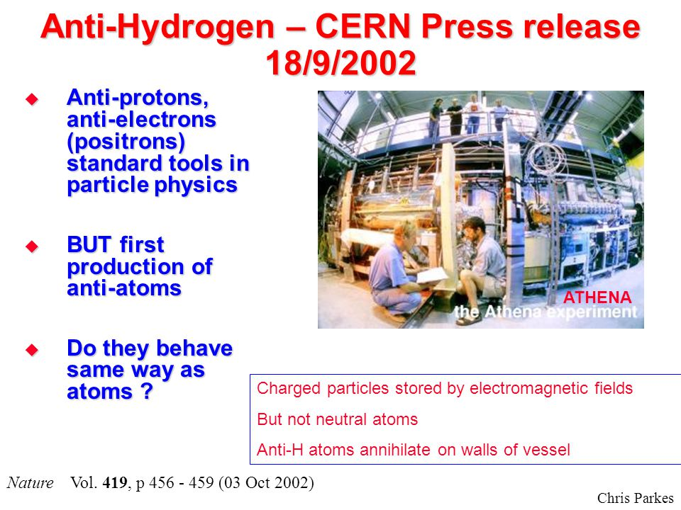 Chris Parkes Anti-Hydrogen – CERN Press release 18/9/2002  Anti-protons, anti-electrons (positrons) standard tools in particle physics  BUT first production of anti-atoms  Do they behave same way as atoms .
