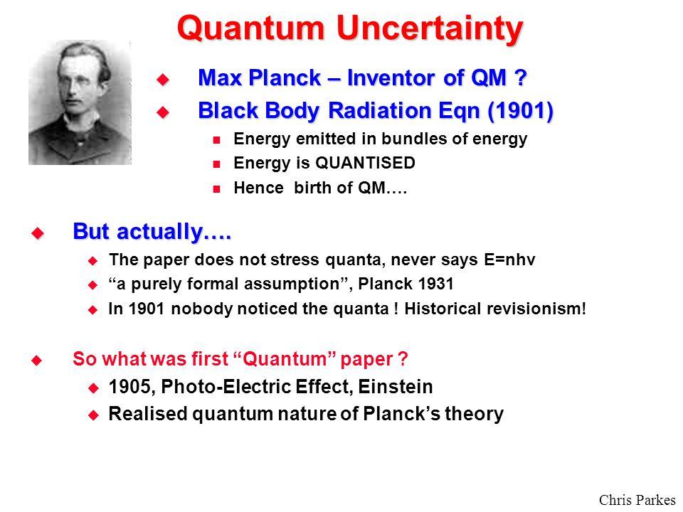 Quantum Uncertainty  Max Planck – Inventor of QM .