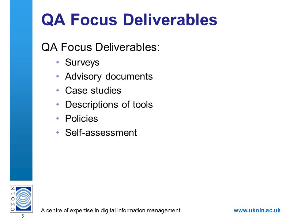 A centre of expertise in digital information managementwww.ukoln.ac.uk 5 QA Focus Deliverables QA Focus Deliverables: Surveys Advisory documents Case studies Descriptions of tools Policies Self-assessment