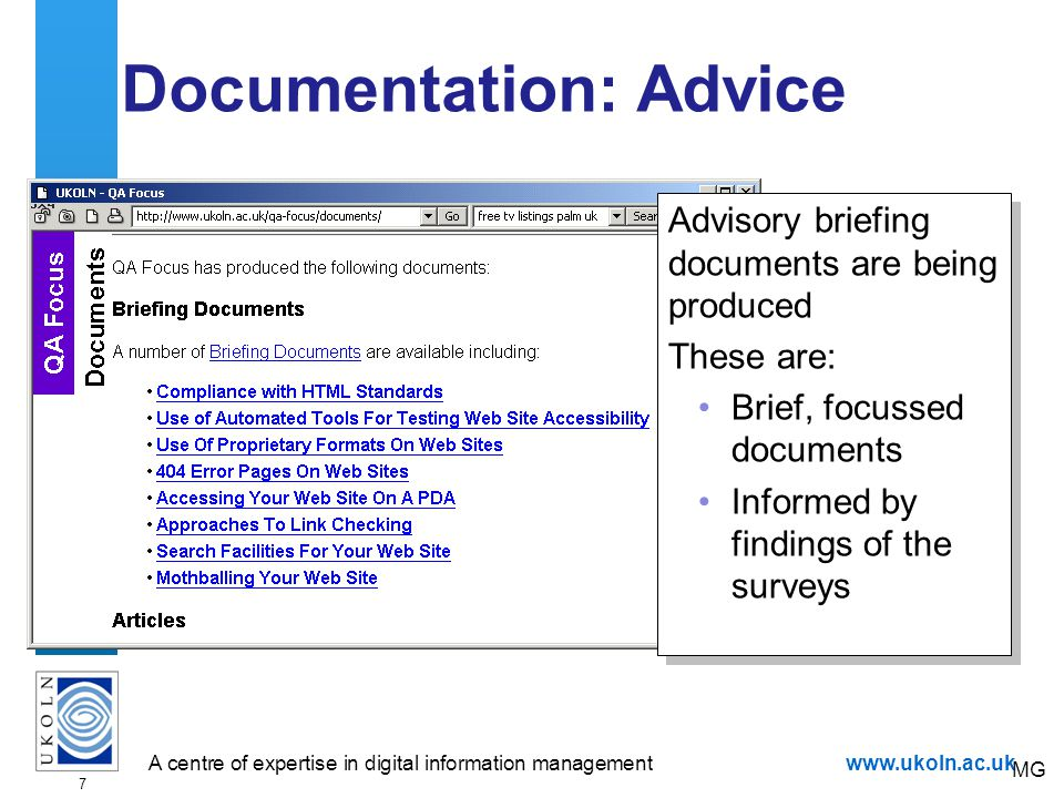 A centre of expertise in digital information managementwww.ukoln.ac.uk 7 Documentation: Advice Advisory briefing documents are being produced These are: Brief, focussed documents Informed by findings of the surveys Advisory briefing documents are being produced These are: Brief, focussed documents Informed by findings of the surveys MG