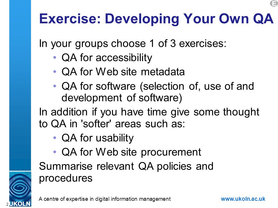A centre of expertise in digital information managementwww.ukoln.ac.uk 2 Exercise: Developing Your Own QA In your groups choose 1 of 3 exercises: QA for accessibility QA for Web site metadata QA for software (selection of, use of and development of software) In addition if you have time give some thought to QA in softer areas such as: QA for usability QA for Web site procurement Summarise relevant QA policies and procedures E