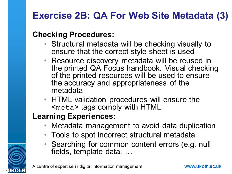 A centre of expertise in digital information managementwww.ukoln.ac.uk 7 Exercise 2B: QA For Web Site Metadata (3) Checking Procedures: Structural metadata will be checking visually to ensure that the correct style sheet is used Resource discovery metadata will be reused in the printed QA Focus handbook.