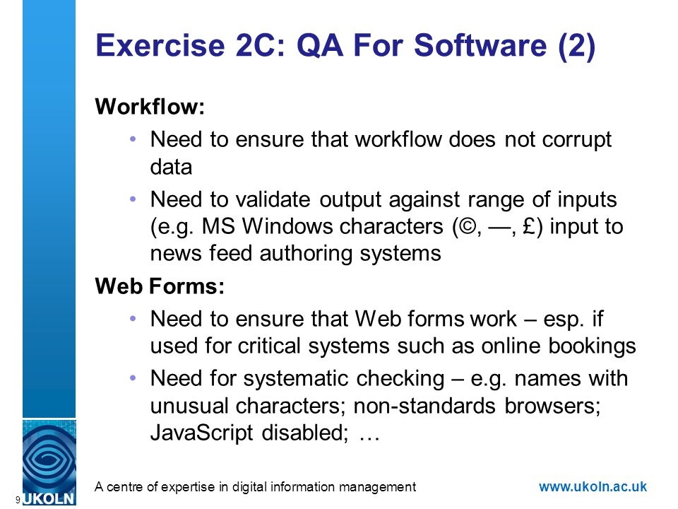 A centre of expertise in digital information managementwww.ukoln.ac.uk 9 Exercise 2C: QA For Software (2) Workflow: Need to ensure that workflow does not corrupt data Need to validate output against range of inputs (e.g.