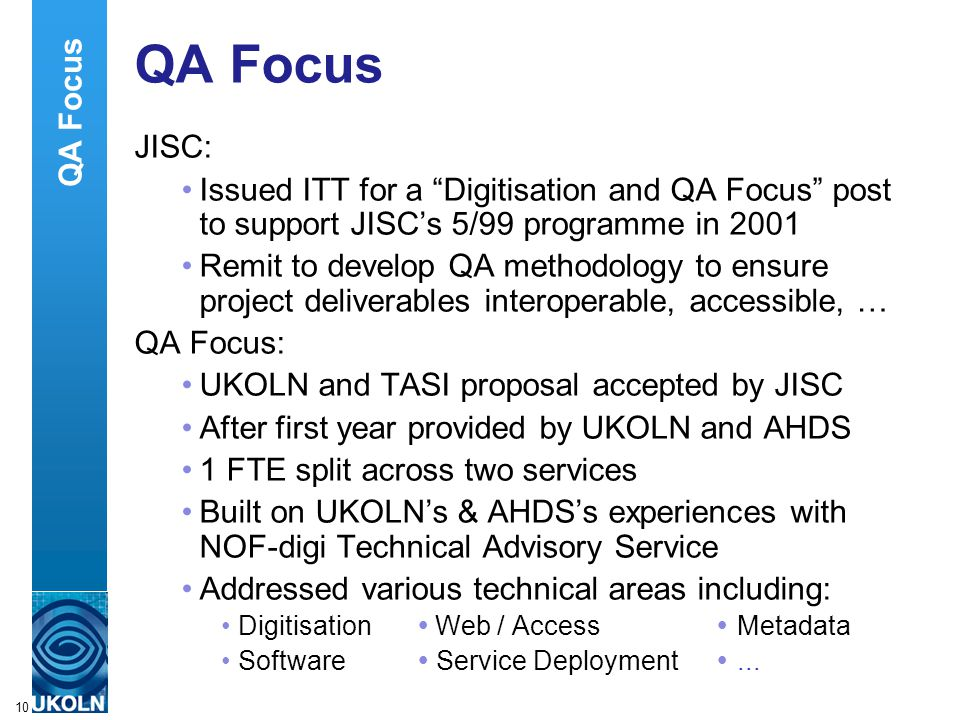 A centre of expertise in digital information managementwww.ukoln.ac.uk 10 QA Focus JISC: Issued ITT for a Digitisation and QA Focus post to support JISC's 5/99 programme in 2001 Remit to develop QA methodology to ensure project deliverables interoperable, accessible, … QA Focus: UKOLN and TASI proposal accepted by JISC After first year provided by UKOLN and AHDS 1 FTE split across two services Built on UKOLN's & AHDS's experiences with NOF-digi Technical Advisory Service Addressed various technical areas including: Digitisation  Web / Access  Metadata Software  Service Deployment ...