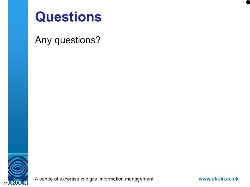 A centre of expertise in digital information managementwww.ukoln.ac.uk 29 Questions Any questions?