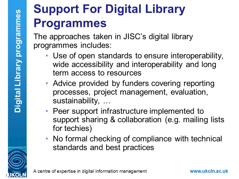 A centre of expertise in digital information managementwww.ukoln.ac.uk 7 Support For Digital Library Programmes The approaches taken in JISC's digital library programmes includes: Use of open standards to ensure interoperability, wide accessibility and interoperability and long term access to resources Advice provided by funders covering reporting processes, project management, evaluation, sustainability, … Peer support infrastructure implemented to support sharing & collaboration (e.g.