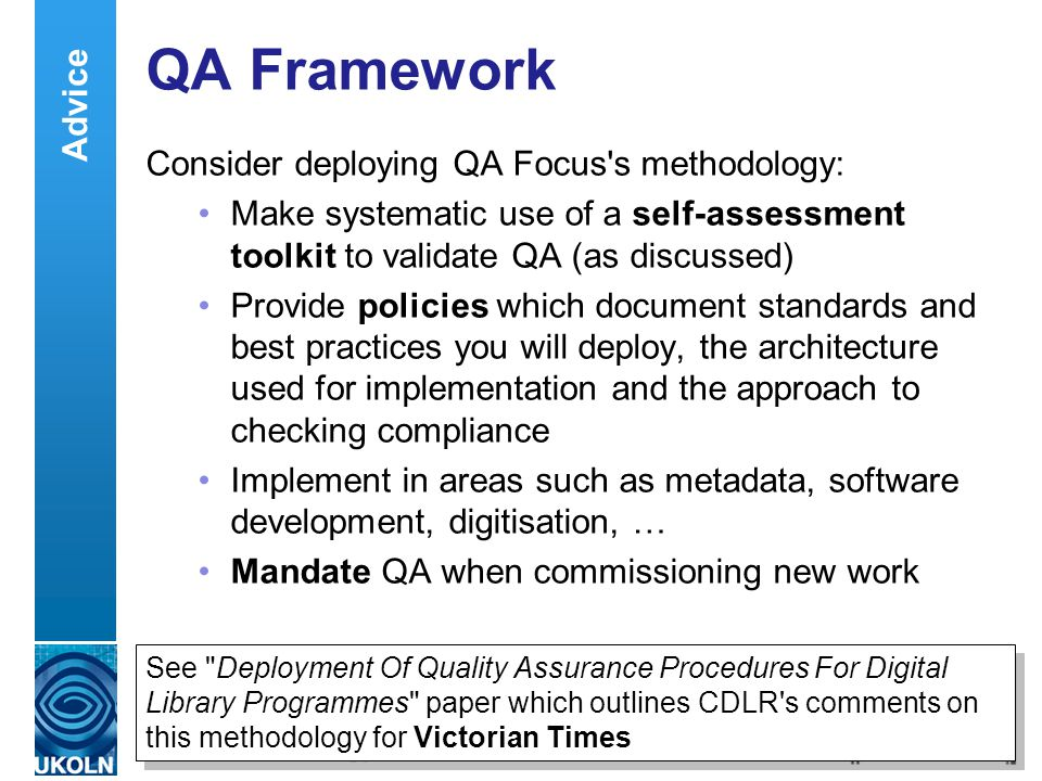 A centre of expertise in digital information management QA Framework Consider deploying QA Focus s methodology: Make systematic use of a self-assessment toolkit to validate QA (as discussed) Provide policies which document standards and best practices you will deploy, the architecture used for implementation and the approach to checking compliance Implement in areas such as metadata, software development, digitisation, … Mandate QA when commissioning new work Advice See Deployment Of Quality Assurance Procedures For Digital Library Programmes paper which outlines CDLR s comments on this methodology for Victorian Times See Deployment Of Quality Assurance Procedures For Digital Library Programmes paper which outlines CDLR s comments on this methodology for Victorian Times