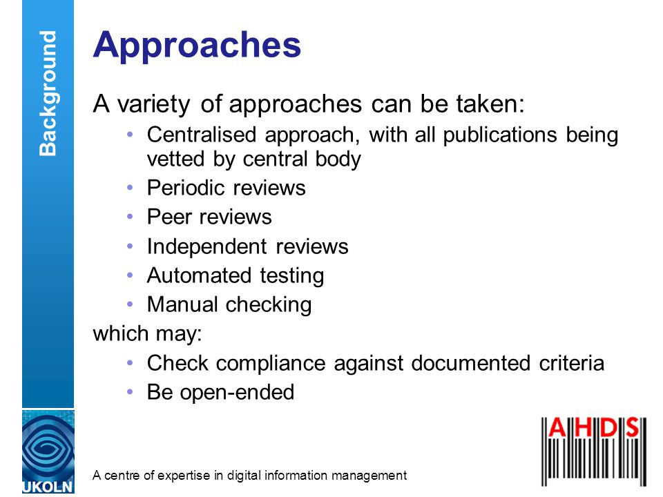 A centre of expertise in digital information management Approaches A variety of approaches can be taken: Centralised approach, with all publications being vetted by central body Periodic reviews Peer reviews Independent reviews Automated testing Manual checking which may: Check compliance against documented criteria Be open-ended Background