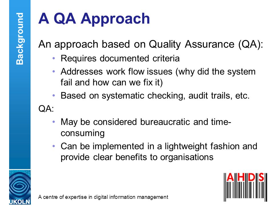 A centre of expertise in digital information management A QA Approach An approach based on Quality Assurance (QA): Requires documented criteria Addresses work flow issues (why did the system fail and how can we fix it) Based on systematic checking, audit trails, etc.