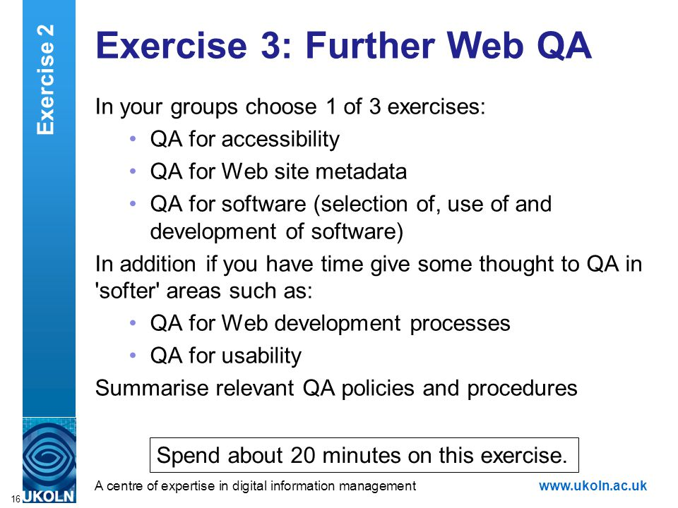 A centre of expertise in digital information managementwww.ukoln.ac.uk 16 Exercise 3: Further Web QA In your groups choose 1 of 3 exercises: QA for accessibility QA for Web site metadata QA for software (selection of, use of and development of software) In addition if you have time give some thought to QA in softer areas such as: QA for Web development processes QA for usability Summarise relevant QA policies and procedures Exercise 2 Spend about 20 minutes on this exercise.
