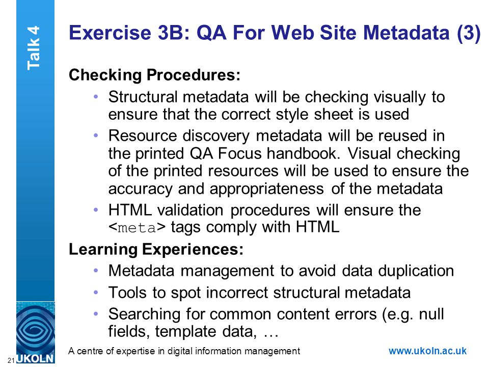 A centre of expertise in digital information managementwww.ukoln.ac.uk 21 Exercise 3B: QA For Web Site Metadata (3) Checking Procedures: Structural metadata will be checking visually to ensure that the correct style sheet is used Resource discovery metadata will be reused in the printed QA Focus handbook.