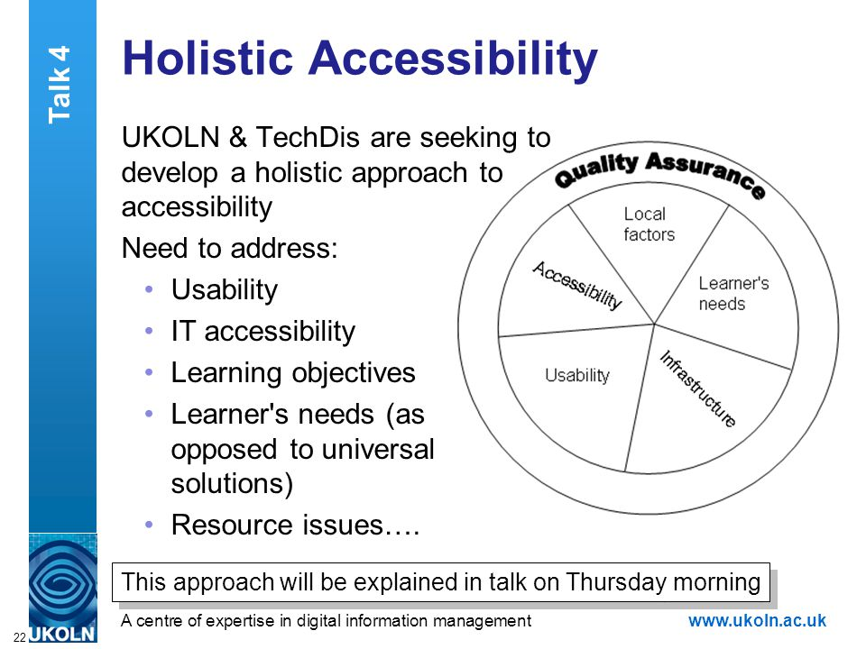A centre of expertise in digital information managementwww.ukoln.ac.uk 22 Holistic Accessibility UKOLN & TechDis are seeking to develop a holistic approach to accessibility Need to address: Usability IT accessibility Learning objectives Learner s needs (as opposed to universal solutions) Resource issues….