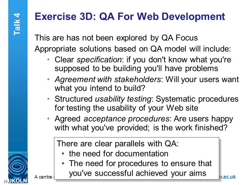 A centre of expertise in digital information managementwww.ukoln.ac.uk 25 Exercise 3D: QA For Web Development This are has not been explored by QA Focus Appropriate solutions based on QA model will include: Clear specification: if you don t know what you re supposed to be building you ll have problems Agreement with stakeholders: Will your users want what you intend to build.