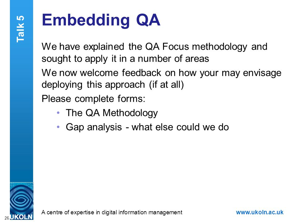 A centre of expertise in digital information managementwww.ukoln.ac.uk 26 Embedding QA We have explained the QA Focus methodology and sought to apply it in a number of areas We now welcome feedback on how your may envisage deploying this approach (if at all) Please complete forms: The QA Methodology Gap analysis - what else could we do Talk 5
