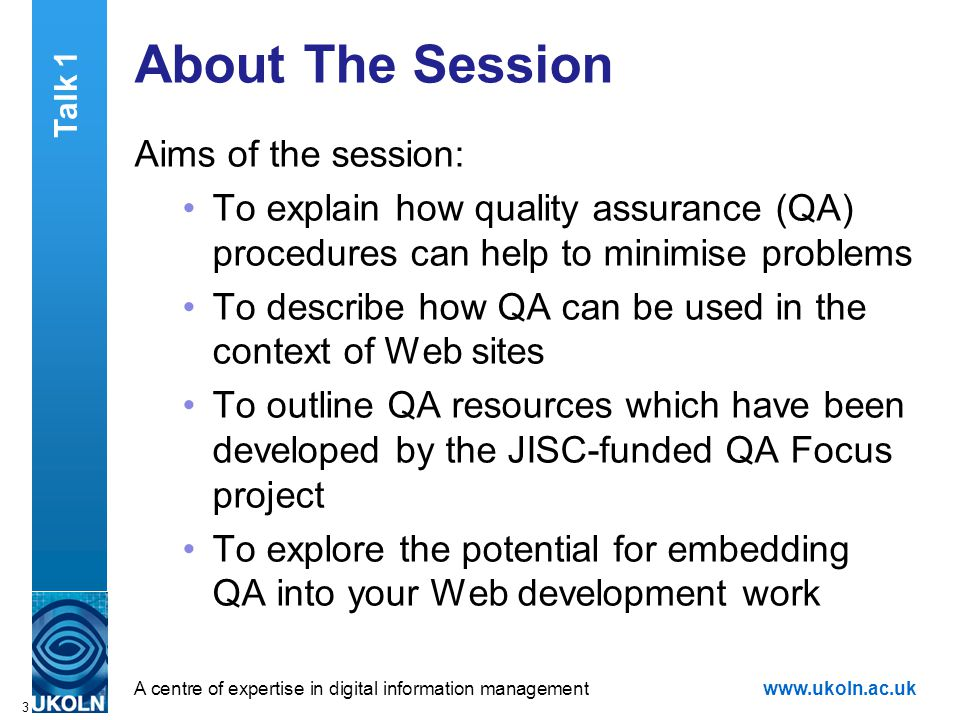 A centre of expertise in digital information managementwww.ukoln.ac.uk 3 About The Session Aims of the session: To explain how quality assurance (QA) procedures can help to minimise problems To describe how QA can be used in the context of Web sites To outline QA resources which have been developed by the JISC-funded QA Focus project To explore the potential for embedding QA into your Web development work Talk 1