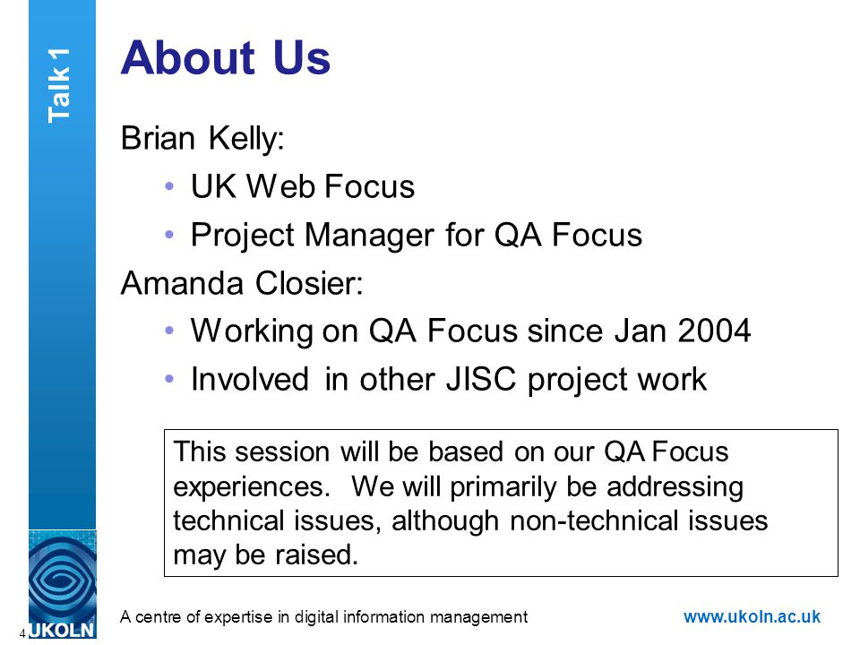 A centre of expertise in digital information managementwww.ukoln.ac.uk 4 About Us Brian Kelly: UK Web Focus Project Manager for QA Focus Amanda Closier: Working on QA Focus since Jan 2004 Involved in other JISC project work This session will be based on our QA Focus experiences.