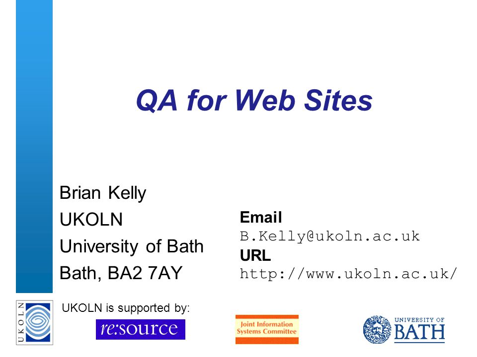 A centre of expertise in digital information managementwww.ukoln.ac.uk QA for Web Sites Brian Kelly UKOLN University of Bath Bath, BA2 7AY Email B.Kelly@ukoln.ac.uk URL http://www.ukoln.ac.uk/ UKOLN is supported by: