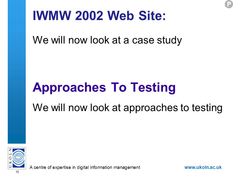 A centre of expertise in digital information managementwww.ukoln.ac.uk 16 IWMW 2002 Web Site: We will now look at a case study Approaches To Testing We will now look at approaches to testing P