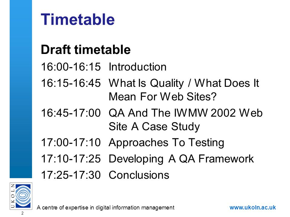 A centre of expertise in digital information managementwww.ukoln.ac.uk 2 Timetable Draft timetable 16:00-16:15Introduction 16:15-16:45What Is Quality / What Does It Mean For Web Sites.