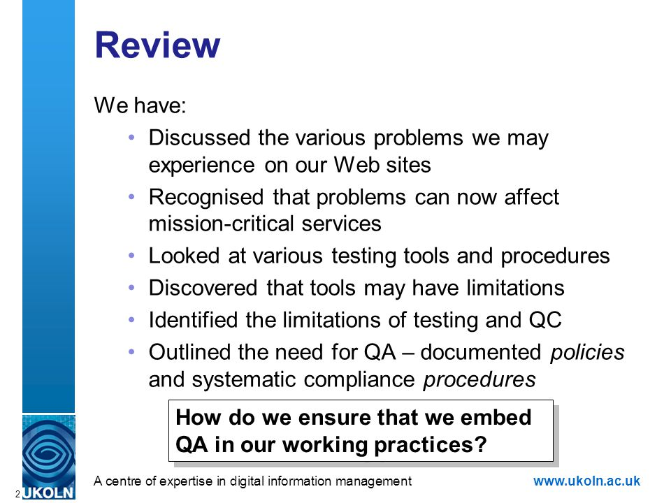 A centre of expertise in digital information managementwww.ukoln.ac.uk 2 Review We have: Discussed the various problems we may experience on our Web sites Recognised that problems can now affect mission-critical services Looked at various testing tools and procedures Discovered that tools may have limitations Identified the limitations of testing and QC Outlined the need for QA – documented policies and systematic compliance procedures How do we ensure that we embed QA in our working practices