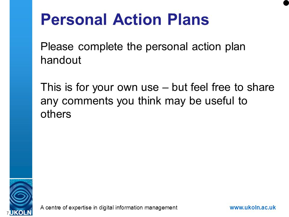 A centre of expertise in digital information managementwww.ukoln.ac.uk 7 Personal Action Plans Please complete the personal action plan handout This is for your own use – but feel free to share any comments you think may be useful to others