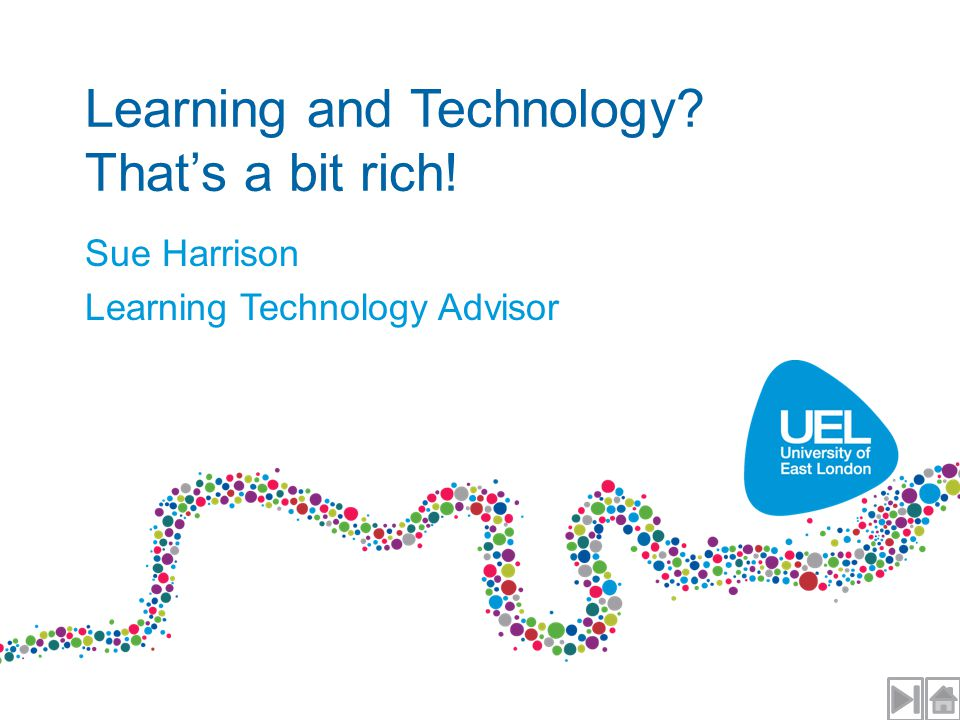 Learning and Technology That's a bit rich! Sue Harrison Learning Technology Advisor