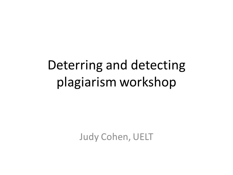Deterring and detecting plagiarism workshop Judy Cohen, UELT