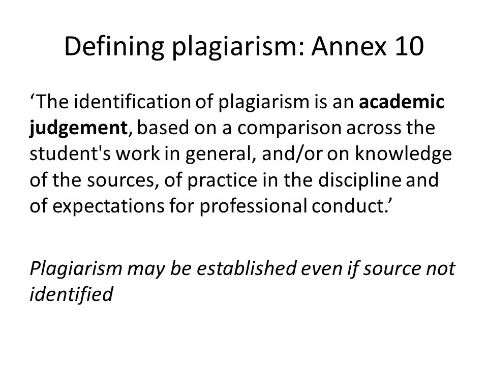 Defining plagiarism: Annex 10 'The identification of plagiarism is an academic judgement, based on a comparison across the student s work in general, and/or on knowledge of the sources, of practice in the discipline and of expectations for professional conduct.' Plagiarism may be established even if source not identified