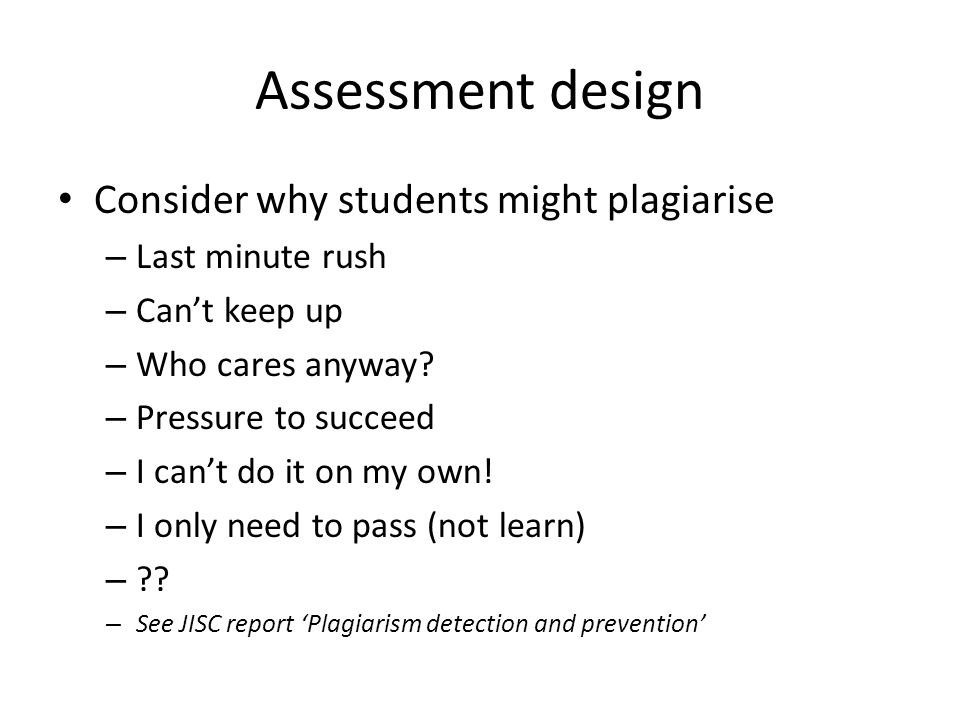 Assessment design Consider why students might plagiarise – Last minute rush – Can't keep up – Who cares anyway.